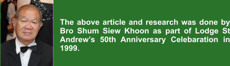 The above article and research was done by Bro Shum Siew Khoon as part of Lodge St Andrew's 50th Anniversary Celebaration in 1999.