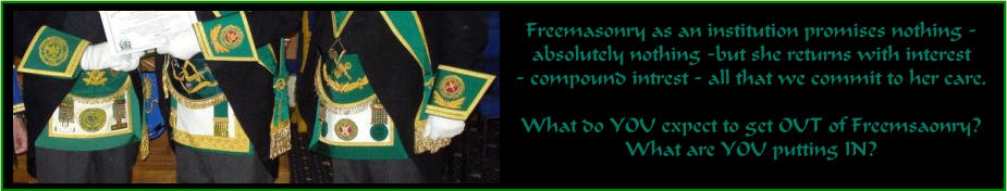 Freemasonry as an institution promises nothing -  absolutely nothing -but she returns with interest  - compound intrest - all that we commit to her care.  What do YOU expect to get OUT of Freemsaonry? What are YOU putting IN?