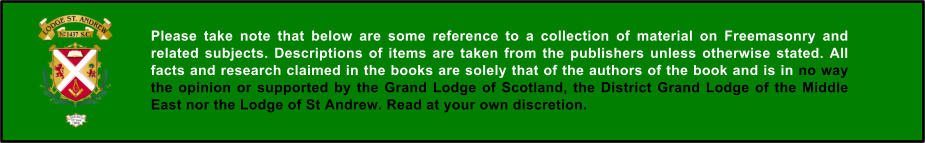 Please take note that below are some reference to a collection of material on Freemasonry and related subjects. Descriptions of items are taken from the publishers unless otherwise stated. All facts and research claimed in the books are solely that of the authors of the book and is in no way the opinion or supported by the Grand Lodge of Scotland, the District Grand Lodge of the Middle East nor the Lodge of St Andrew. Read at your own discretion.