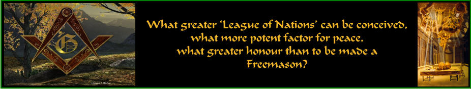 What greater 'League of Nations' can be conceived, what more potent factor for peace, what greater honour than to be made a Freemason?